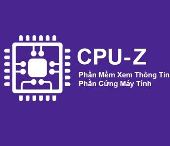 Kiểm tra thông tin máy tính đơn giản và nhanh chóng với CPU Z